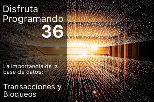 Disfruta programando 36. La importancia de la base de datos. Transacciones y Bloqueos