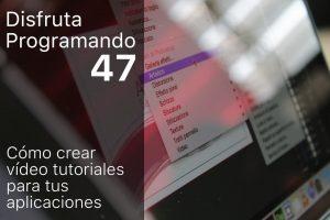 Disfruta programando 47. Cómo crear vídeo tutoriales para tus aplicaciones