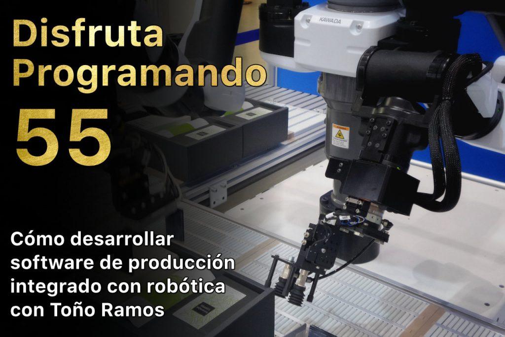 Disfruta programando 55. Cómo desarrollar software de producción integrado con robótica con Toño Ramos