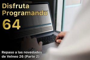 Disfruta programando 64. Repaso a las novedades de Velneo 26 (parte 2)