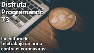 Disfruta programando 73. La cultura del teletrabajo un arma contra el coronavirus